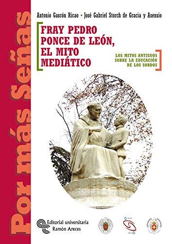 Fray Pedro Ponce de León. el mito mediático : los mitos antiguos sobre la educación de los sordos (Por más señas) por Antonio Gascón Ricao