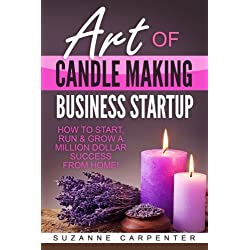 Art Of Candle Making Business Startup: How to Start, Run & Grow a Million Dollar Success From Home!