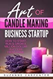 Art Of Candle Making Business Startup: How to Start, Run & Grow a