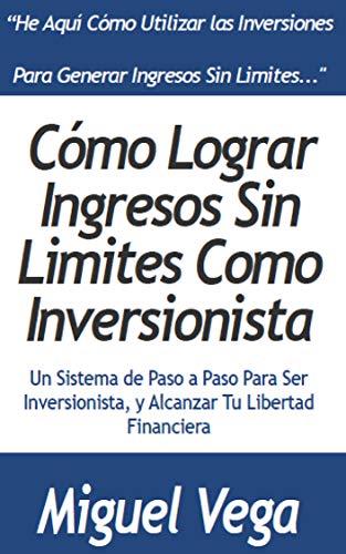 Cómo Generar Ingresos sin Limites como Inversionista: Un Sistema Paso a Paso Para ser Inversionista y Alcanzar tu Libertad Financiera por Miguel Vega