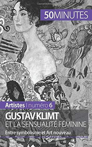 Gustav Klimt et la sensualité féminine: Entre symbolisme et Art nouveau par Nadège Durant