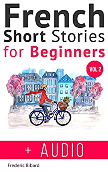 French: Short Stories for Beginners + French Audio Vol 2: Improve your reading and listening skills in French. Learn French with Stories (French Short Stories for beginners)