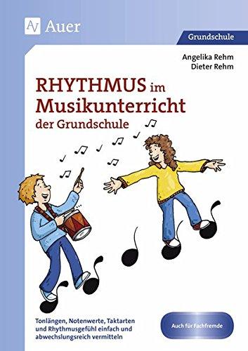 Rhythmus im Musikunterricht der Grundschule: Tonlängen, Notenwerte, Taktarten und Rhythmus gefühl einfach und abwechslungsreich vermitteln (1. bis 4. Klasse)