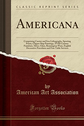 Americana: Comprising Currier and Ives Lithographs, Sporting Prints, Clipper Ship Paintings, XVIII Century Furniture, Silver, Glass, Bennington Ware, ... and Fine Table Services (Classic Reprint) (Currier Fine & Ives Art)