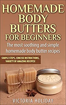 Homemade Body Butters for Beginners: Learn Some of the Most Soothing and Simple Homemade Body Butter Recipes. Simple Steps, Concise Instructions and a Variety of Amazing Recipes! (English Edition) par [Holiday, Victoria]
