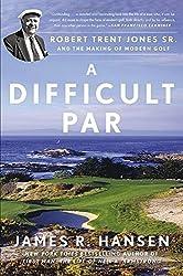 Difficult Par, A : Robert Trent Jones Sr. and the Making of Modern Golf by James R. Hansen (2015-05-14)
