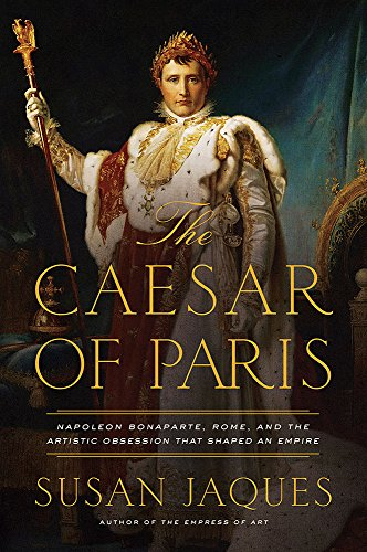 The Caesar of Paris: Napoleon Bonapart, Rome, and the Artistic Obsession That Shaped an Empire