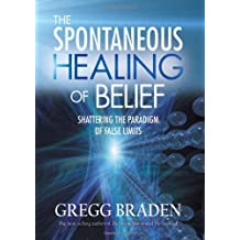The Spontaneous Healing of Belief: Shattering the Paradigm of False Limits by Gregg Braden (2008-04-02)