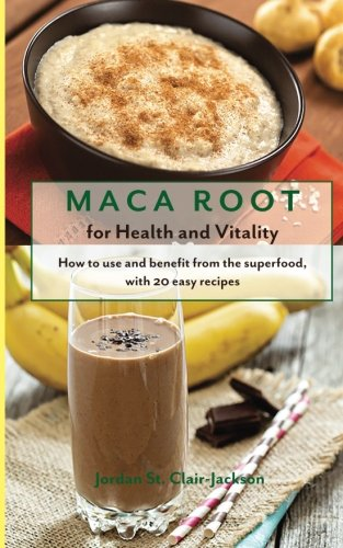Maca Root for Health and Vitality: How to Use and Benefit from the  Superfood, with 20 Easy Recipes