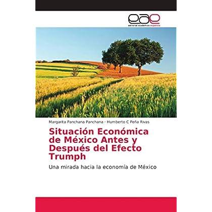 Situación Económica de México Antes y Después del Efecto Trumph: Una mirada hacia la economía de México