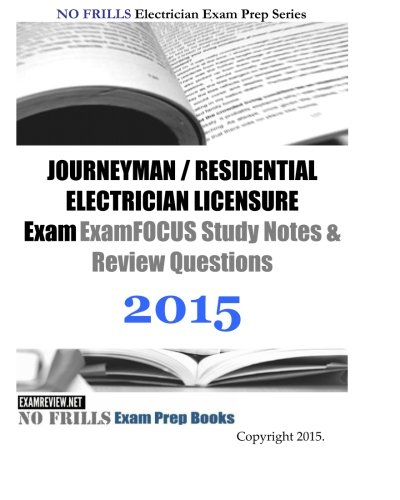 JOURNEYMAN / RESIDENTIAL ELECTRICIAN LICENSURE Exam ExamFOCUS Study Notes & Review Questions 2015 (No Frills Electrician Exam Prep)