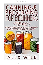 Canning And Preserving For Beginners: Your Complete Guide To Canning And Preserving Food In Jars (Better Living Books) (Volume 1) by Alex Wild (2014-10-01)
