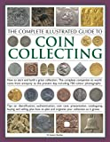 The Complete Illustrated Guide to Coin Collecting: How to Start and Build a Great Collection - The Complete Companion to World Coins from Antiquity to the Present Day, Including 750 Colour Photographs