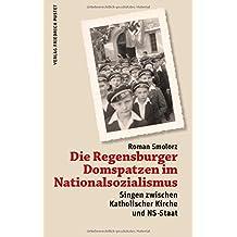 Die Regensburger Domspatzen im Nationalsozialismus: Singen zwischen Katholischer Kirche und NS-Staat (Regensburg - UNESCO Weltkulturerbe)
