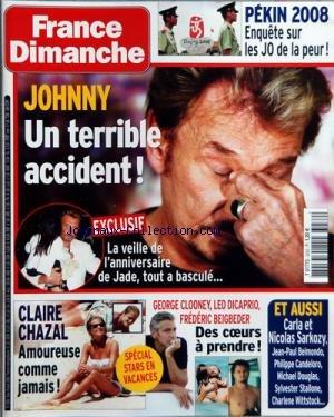 FRANCE DIMANCHE [No 3232] du 08/08/2008 - PEKIN 2008 - ENQUETE SUR LES .J.O. DE LA PEUR - JOHNNY HALLYDAY - UN TERRIBLE ACCIDENT LA VEILLE DE L'ANNIVESAIRE DE JADE - CLAIRE CHAZAL AMOUREUSE - GEORGE CLOONEY - LEO DICAPRIO - FREDERIC BEIGBEDER - DES COEURS A PRENDRE - CARLA ET NICOLAS SARKOZY - J.PAUL BELMONDO - PH. CANDELORO - M. DOUGLAS - S. STALLONE - CHARLENE WITTSTOCK