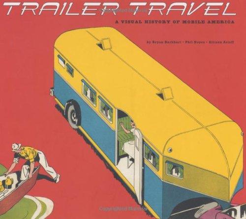 Trailer Travel: A Visual History of Mobile America por Bryan Burkhart