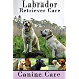 Labrador Retriever Care: The Complete Guide to Caring for and Keeping Labrador Retrievers as Pets
