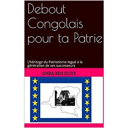 Debout  Congolais pour ta Patrie: L'héritage du Patriotisme legué à la génération de ses successeurs