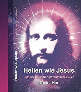 Heilen wie Jesus: Einführung ins Christozentrische Heilen