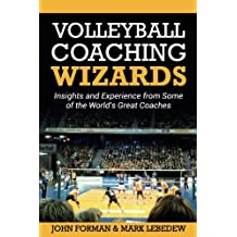 Volleyball Coaching Wizards: Insights and Experience from Some of the World\'s Great Coaches: Volume 1