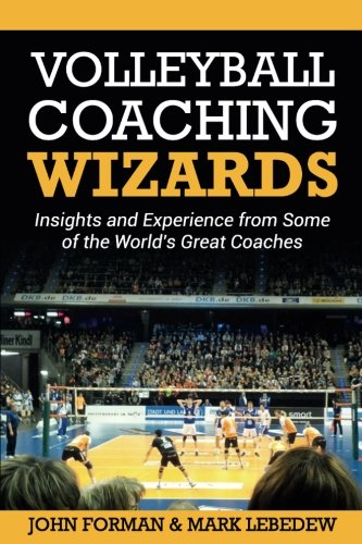 Volleyball Coaching Wizards: Insights and Experience from Some of the World's Great Coaches: Volume 1 por John Forman
