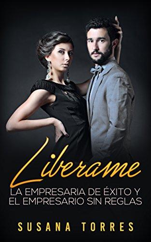 Libérame: La Empresaria de Éxito y El Empresario sin Reglas (Novela Romántica y Erótica en Español: Alma Gemela) por Susana Torres