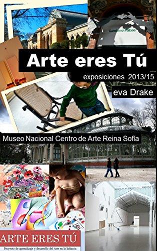 Descargar Libro Arte eres Tú Exposiciones en el Museo Nacional Centro de Arte Reina Sofia (2013-2015): Exposciones, Fotografías y Arte para niños de Eva Drake