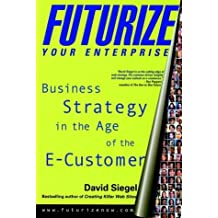 Futurize Your Enterprise: Business Strategy in the Age of the E-Customer by David Siegel (1999-09-16)