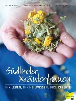 Südtiroler Kräuterfrauen: Ihr Leben, ihr Heilwissen, ihre Rezepte
