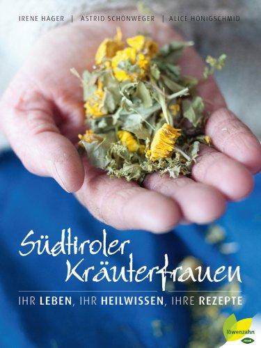 Südtiroler Kräuterfrauen: Ihr Leben, ihr Heilwissen, ihre Rezepte -