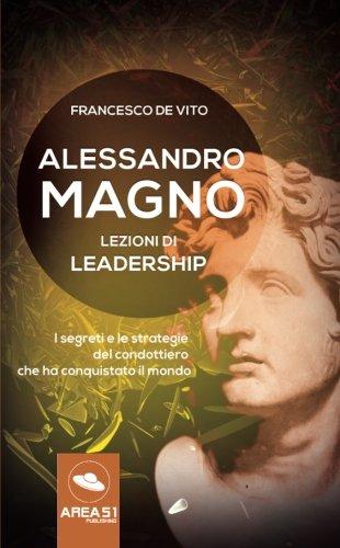 Alessandro Magno. Lezioni di leadership