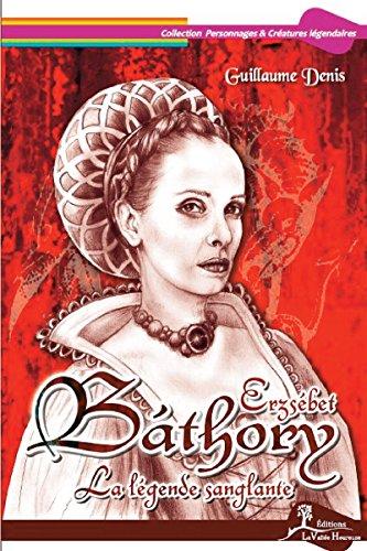 Erzsébet Báthory: La légende sanglante (Personnages & Créatures légendaires) par Guillaume Denis