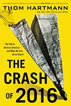The Crash of 2016: The Plot to Destroy America--and What We Can Do to Stop It (English Edition) von [Hartmann, Thom]