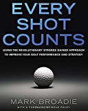 Every Shot Counts: Using the Revolutionary Strokes Gained Approach to Improve Your Golf Performance  and Strategy-