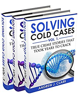 Solving Cold Cases Box Set 3 books in 1 : Volume 1, Volume 2 and Volume 3: True Crime Stories That Took Years to Crack (English Edition) par [J. Clark, Andrew]