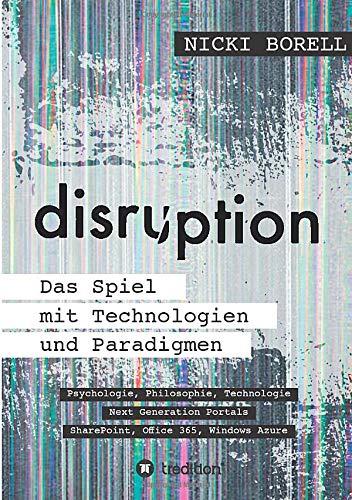 disruption - Das Spiel mit Technologien und Paradigmen: Psychologie, Philosophie, Technologie - Next Generation Portals - SharePoint, Office 365, Windows Azure