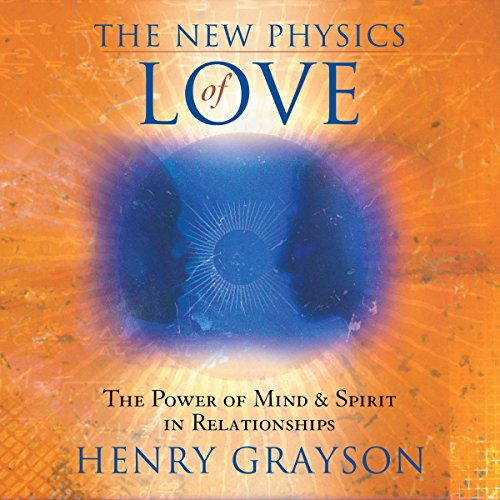 for the love of physics The New Physics of Love: The Power of Mind and Spirit in Relationships