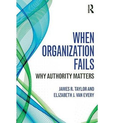 [(When Organization Fails: Why Authority Matters)] [ By (author) James R. Taylor, By (author) Elizabeth J. Van Every ] [June, 2014]