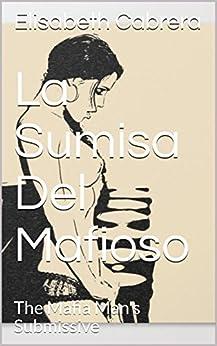 La Sumisa Del Mafioso: The Mafia Man's Submissive por Elisabeth Cabrera epub
