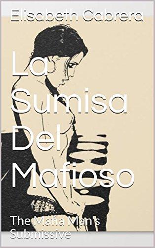 La Sumisa Del Mafioso: The Mafia Man's Submissive por Elisabeth Cabrera