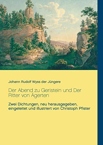 Der Abend zu Geristein und Der Ritter von Ägerten: Zwei Dichtungen, neu herausgegeben, eingeleitet und illustriert von Christoph Pfister (Historisch-philologische Werke)
