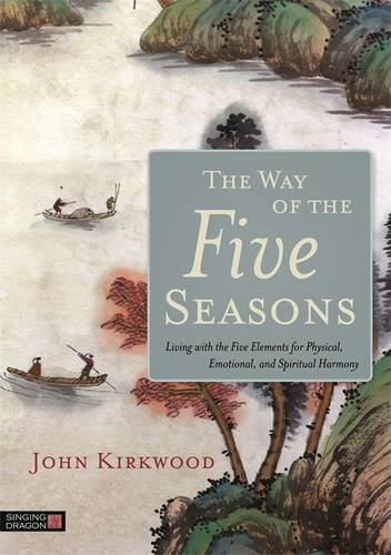 The Way of the Five Seasons: Living with the Five Elements for Physical, Emotional, and Spiritual Harmony por John Kirkwood