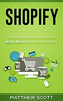 Shopify: Step by Step Guide on How to Make money Selling on Shopify (English Edition) di [Scott, Matthew]