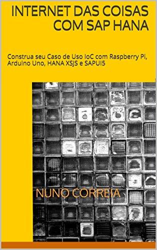 Internet das Coisas com SAP HANA: Construa seu Caso de Uso IoC com Raspberry Pi, Arduino Uno, HANA XSJS e SAPUI5 (Portuguese Edition)