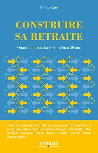 Construire sa retraite: Quand on est salarié et qu'on a 50 ans por Philippe Care