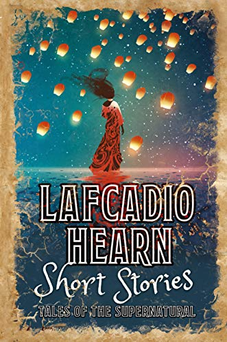 Lafcadio Hearn Short Stories: Tales of the Supernatural (Classic Short Stories)