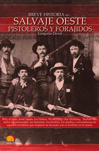 Breve historia del salvaje oeste. Pistoleros y forajidos: Billy el niño, Jesse James, los Dalton, Wyatt Earp, Doc Holliday,   Buffalo Bill, todos los ... su leyenda con el revólver en la mano. por Gregorio Doval Huecas