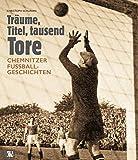 Träume, Titel, tausend Tore: Chemnitzer Fußballgeschichten