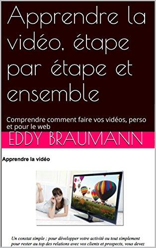 Apprendre la vidéo, étape par étape et ensemble: Comprendre comment faire vos vidéos, perso et pour le web par Eddy BRAUMANN