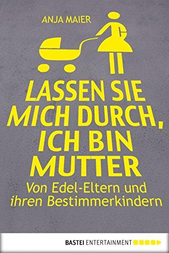 Lassen Sie mich durch, ich bin Mutter: Von Edel-Eltern und ihren Bestimmerkindern (German Edition)